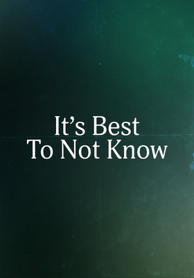 It's Best To Not Know